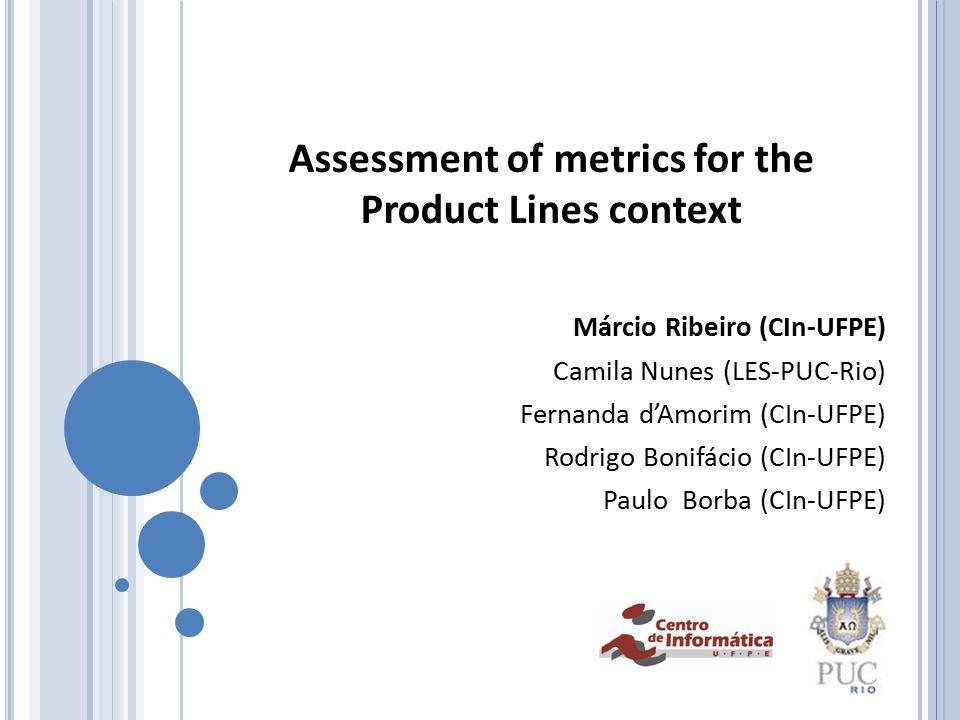 Assessment of metrics for the Product Lines context Márcio Ribeiro (CIn-UFPE) Camila Nunes (LES-PUC-Rio) Fernanda d'Amorim (CIn-UFPE) Rodrigo Bonifácio (CIn-UFPE) Paulo Borba (CIn-UFPE)