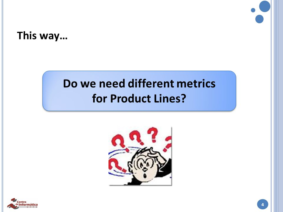 4 This way… Do we need different metrics for Product Lines.