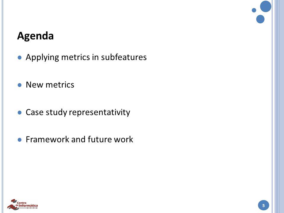 5 Agenda Applying metrics in subfeatures New metrics Case study representativity Framework and future work