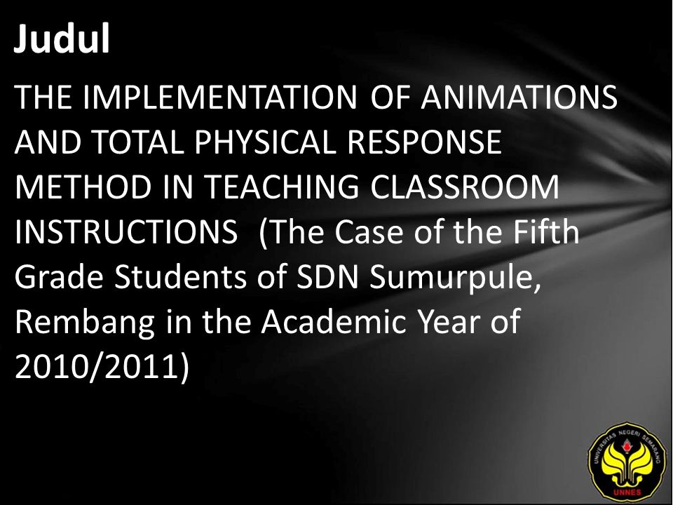 Judul THE IMPLEMENTATION OF ANIMATIONS AND TOTAL PHYSICAL RESPONSE METHOD IN TEACHING CLASSROOM INSTRUCTIONS (The Case of the Fifth Grade Students of SDN Sumurpule, Rembang in the Academic Year of 2010/2011)