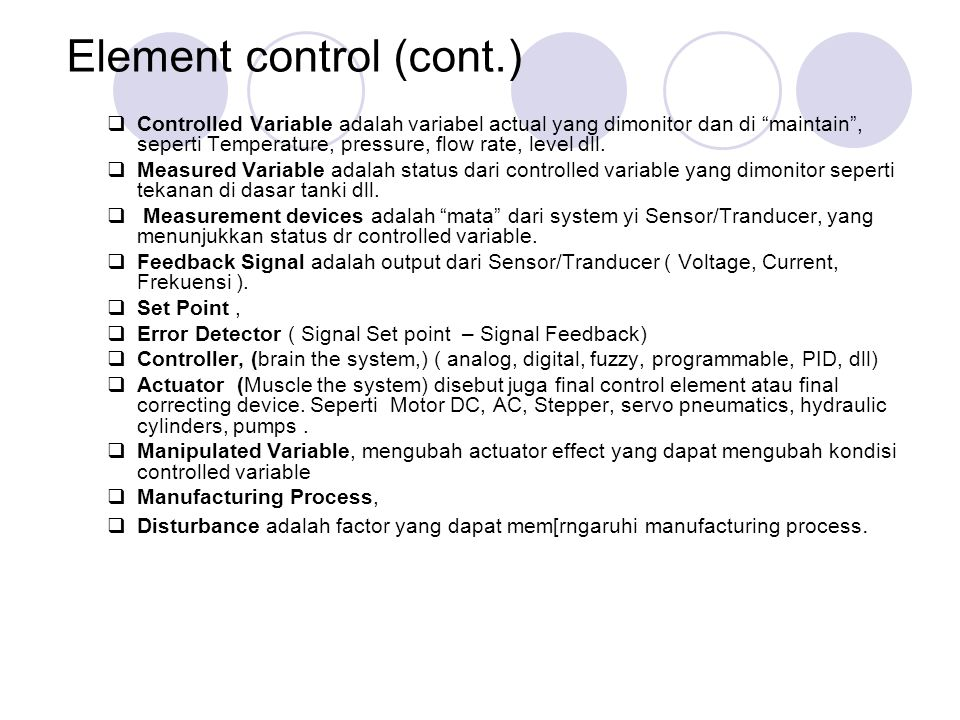 Element control (cont.)  Controlled Variable adalah variabel actual yang dimonitor dan di maintain , seperti Temperature, pressure, flow rate, level dll.