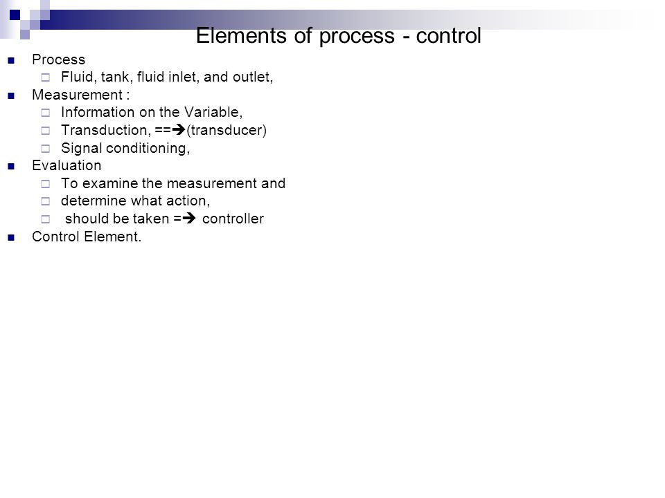 Elements of process - control Process  Fluid, tank, fluid inlet, and outlet, Measurement :  Information on the Variable,  Transduction, ==  (transducer)  Signal conditioning, Evaluation  To examine the measurement and  determine what action,  should be taken =  controller Control Element.