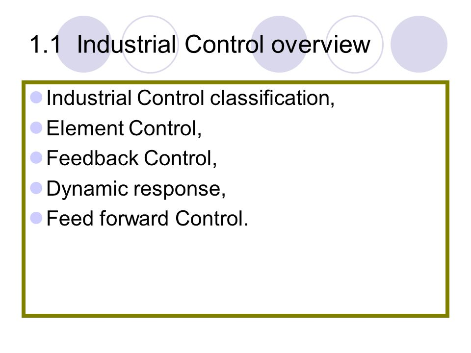 1.1 Industrial Control overview Industrial Control classification, Element Control, Feedback Control, Dynamic response, Feed forward Control.
