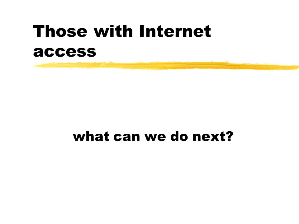 Those with Internet access what can we do next