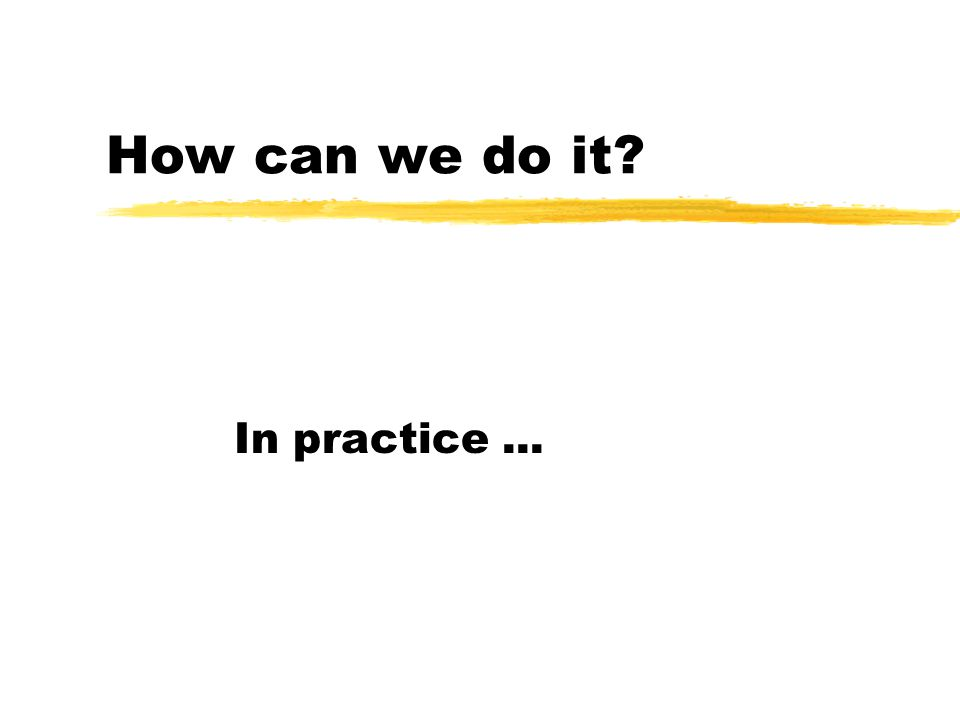 How can we do it? In practice...