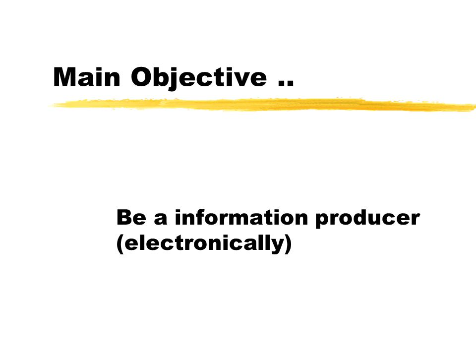 Main Objective.. Be a information producer (electronically)