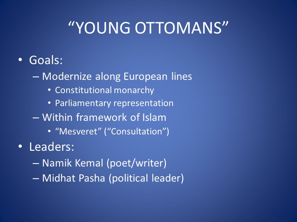 YOUNG OTTOMANS Goals: – Modernize along European lines Constitutional monarchy Parliamentary representation – Within framework of Islam Mesveret ( Consultation ) Leaders: – Namik Kemal (poet/writer) – Midhat Pasha (political leader)