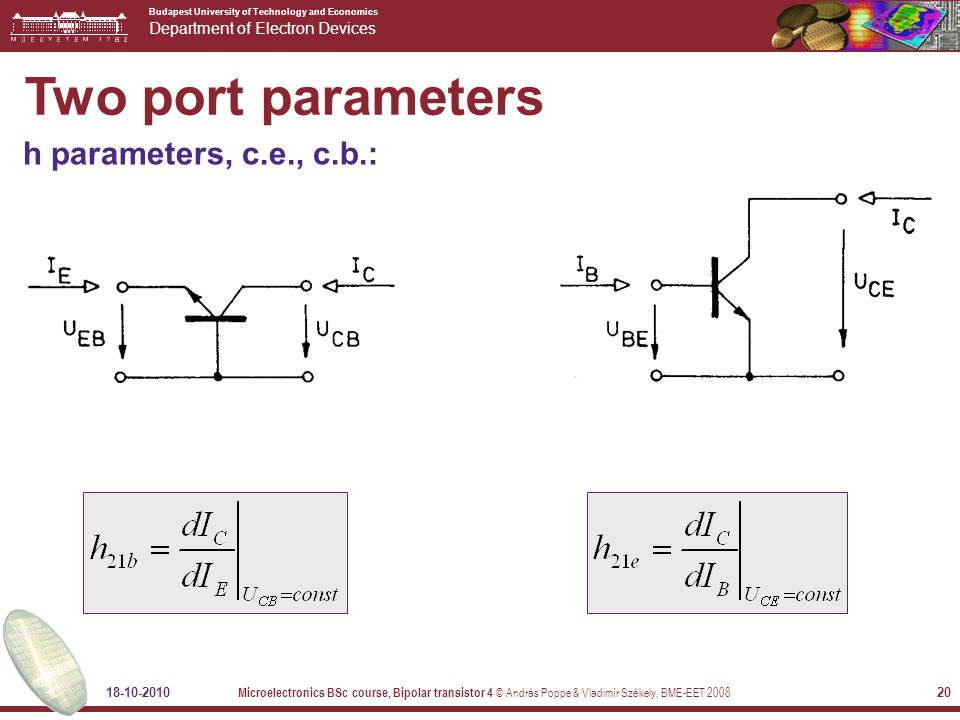Budapest University of Technology and Economics Department of Electron Devices 18-10-2010 Microelectronics BSc course, Bipolar transistor 4 © András Poppe & Vladimír Székely, BME-EET 2008 20 Two port parameters h parameters, c.e., c.b.: