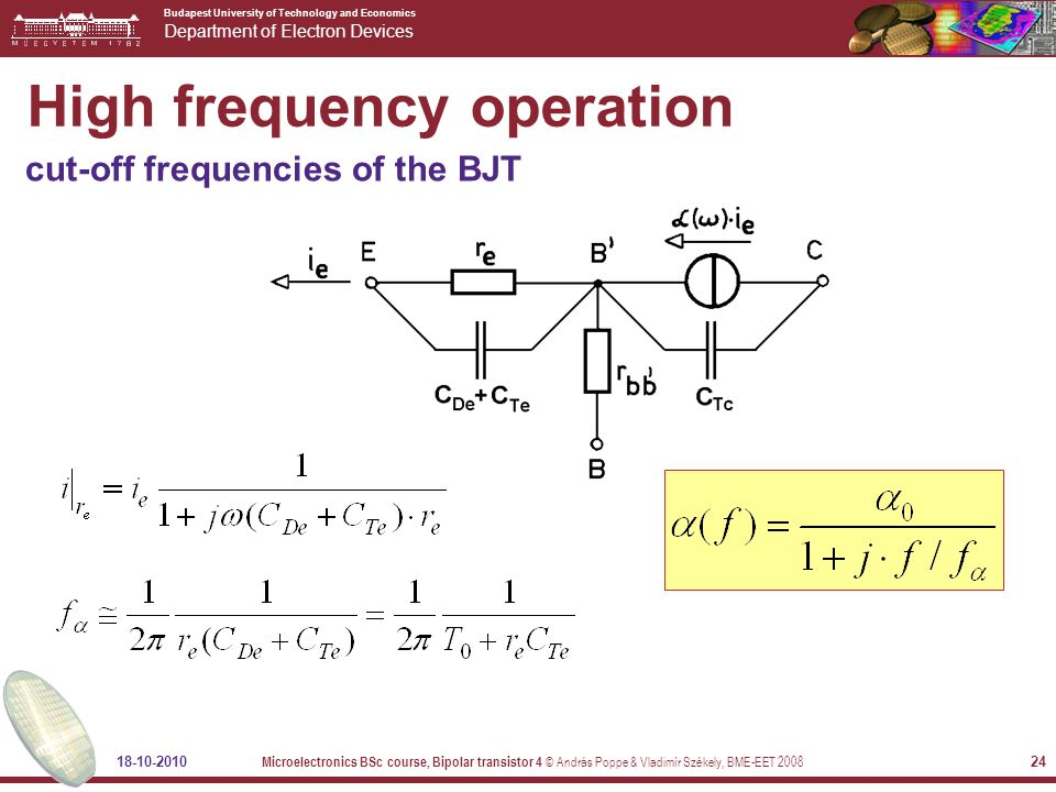 Budapest University of Technology and Economics Department of Electron Devices 18-10-2010 Microelectronics BSc course, Bipolar transistor 4 © András Poppe & Vladimír Székely, BME-EET 2008 24 High frequency operation cut-off frequencies of the BJT