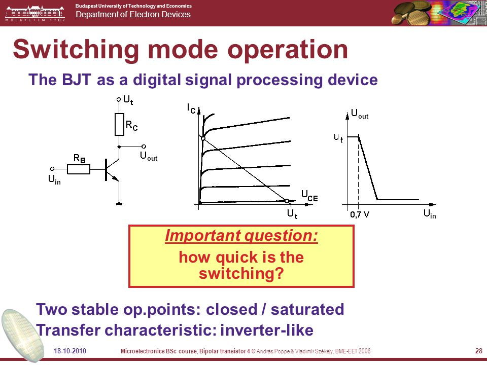 Budapest University of Technology and Economics Department of Electron Devices 18-10-2010 Microelectronics BSc course, Bipolar transistor 4 © András Poppe & Vladimír Székely, BME-EET 2008 28 Switching mode operation The BJT as a digital signal processing device Two stable op.points: closed / saturated Transfer characteristic: inverter-like Important question: how quick is the switching.