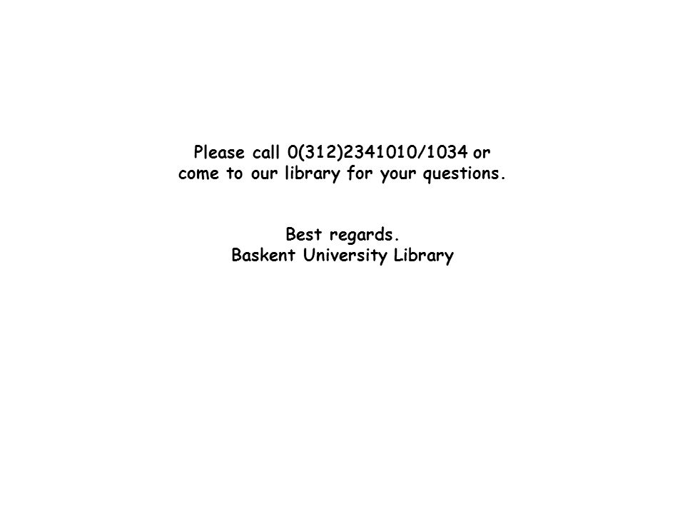 Please call 0(312)2341010/1034 or come to our library for your questions. Best regards. Baskent University Library