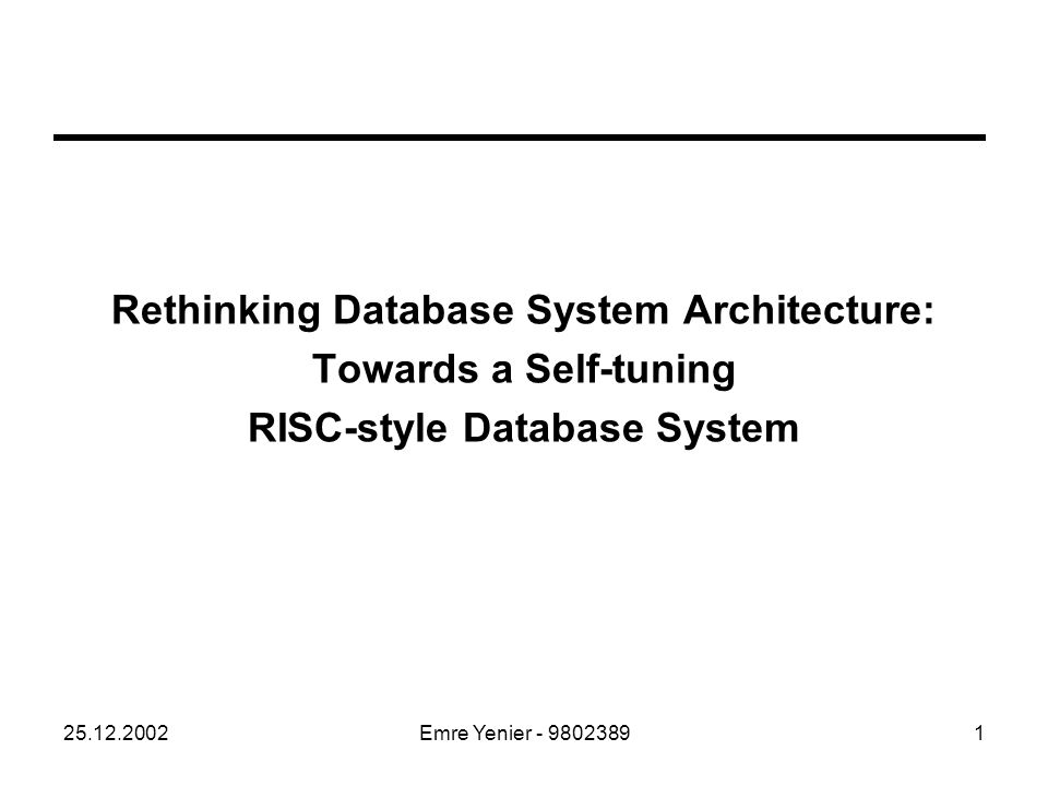 25.12.2002Emre Yenier - 98023891 Rethinking Database System Architecture: Towards a Self-tuning RISC-style Database System