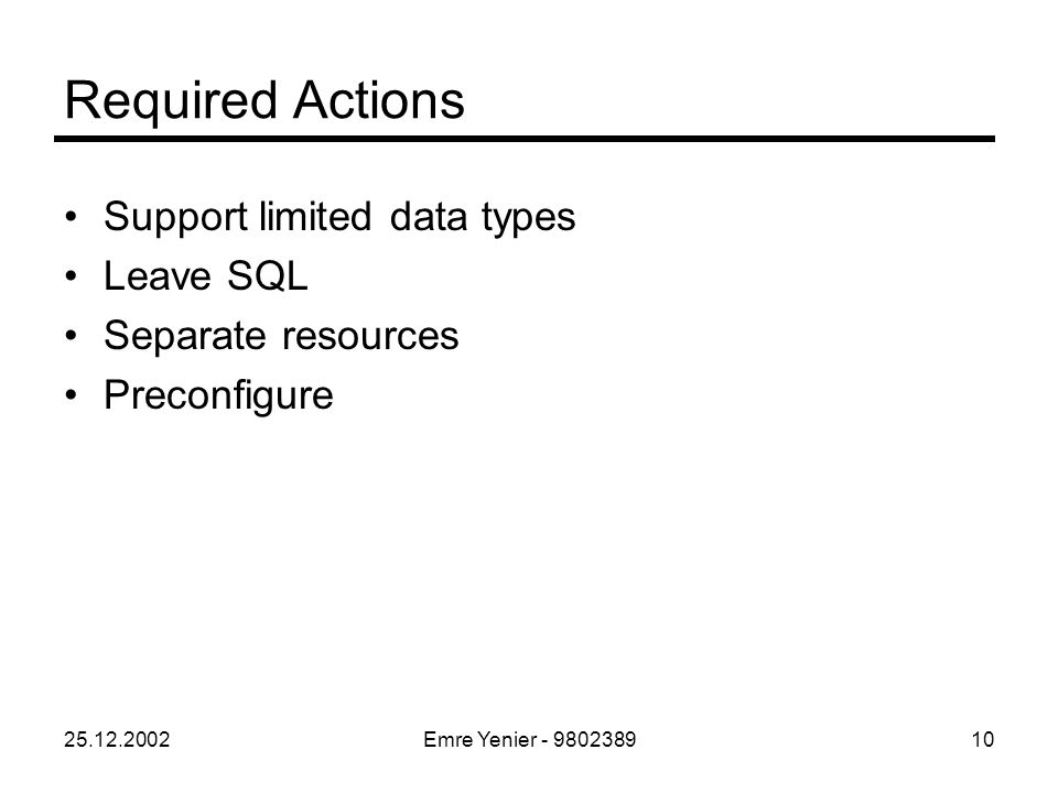 25.12.2002Emre Yenier - 980238910 Required Actions Support limited data types Leave SQL Separate resources Preconfigure
