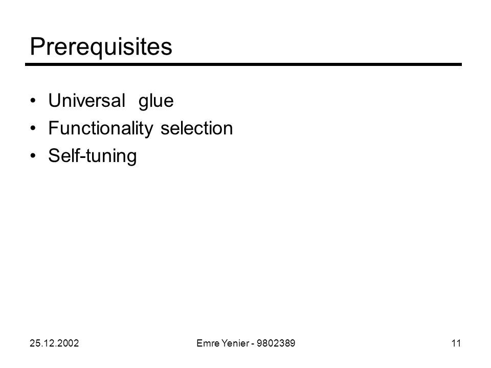 25.12.2002Emre Yenier - 980238911 Prerequisites Universal glue Functionality selection Self-tuning