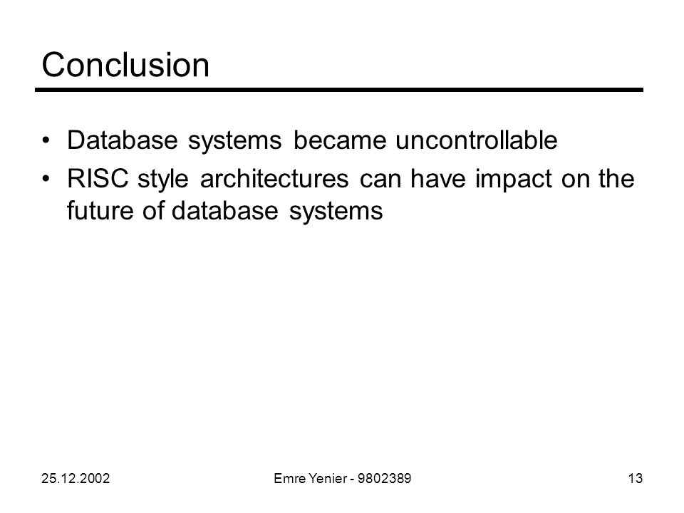 25.12.2002Emre Yenier - 980238913 Conclusion Database systems became uncontrollable RISC style architectures can have impact on the future of database systems