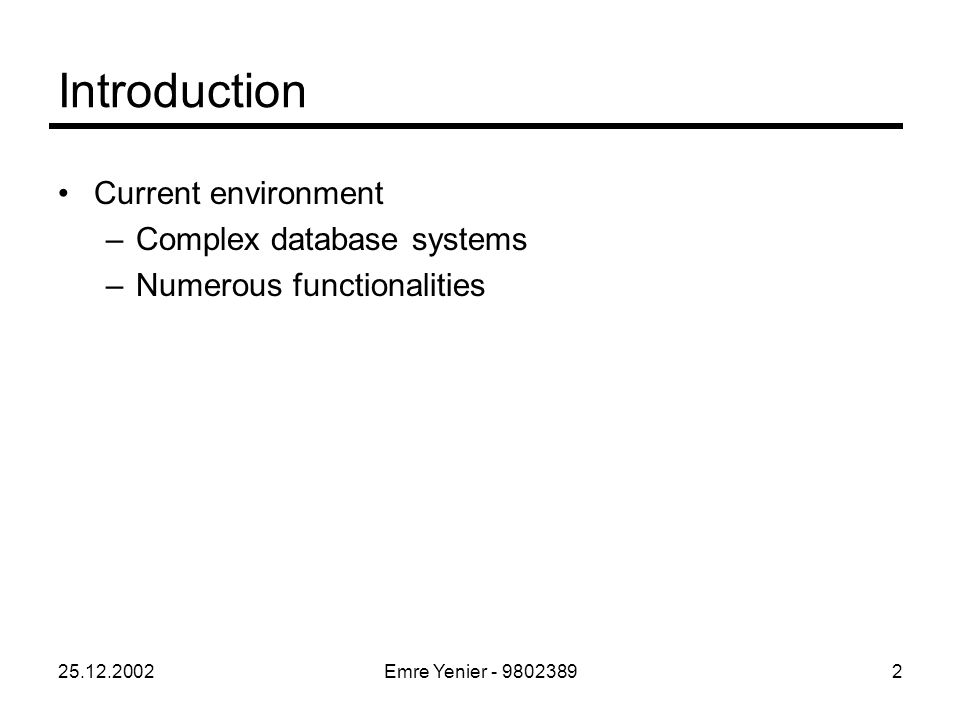 25.12.2002Emre Yenier - 98023892 Introduction Current environment –Complex database systems –Numerous functionalities