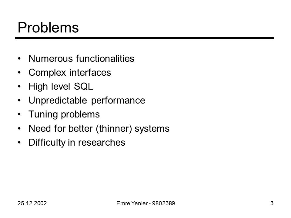 25.12.2002Emre Yenier - 98023893 Numerous functionalities Complex interfaces High level SQL Unpredictable performance Tuning problems Need for better (thinner) systems Difficulty in researches Problems