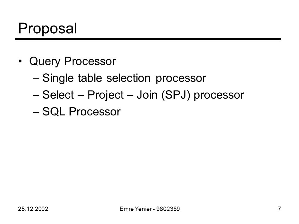 25.12.2002Emre Yenier - 98023897 Proposal Query Processor –Single table selection processor –Select – Project – Join (SPJ) processor –SQL Processor
