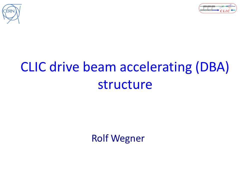 CLIC drive beam accelerating (DBA) structure Rolf Wegner