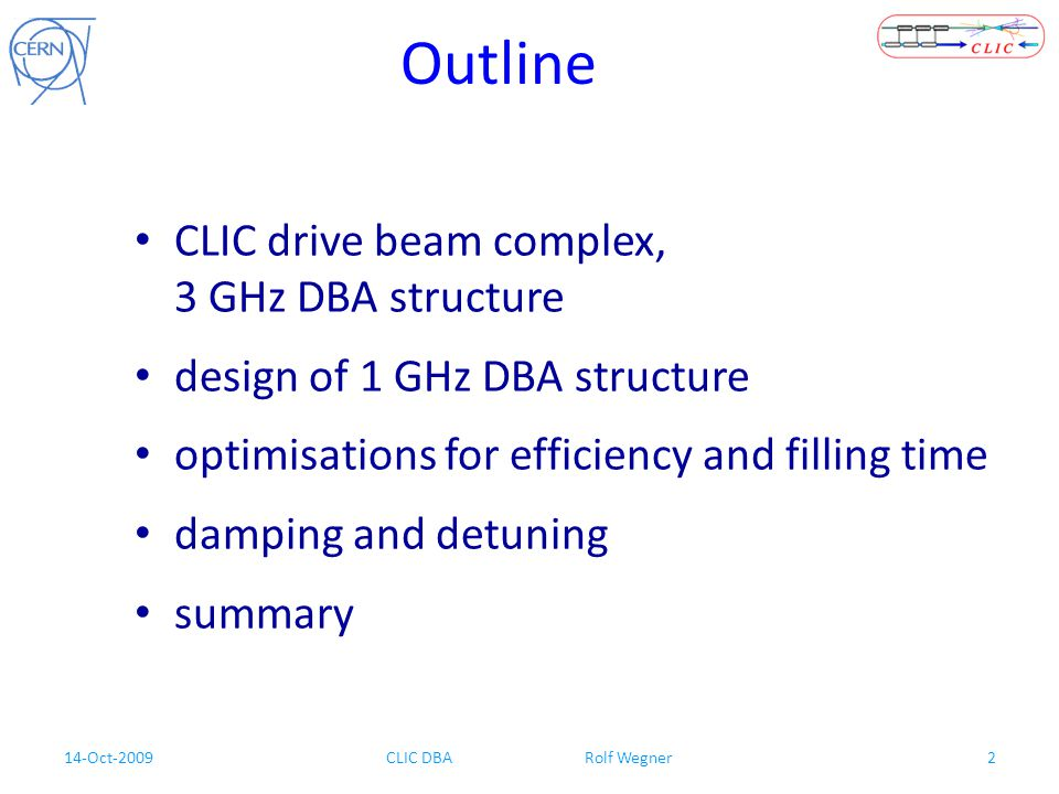 14-Oct-2009CLIC DBA Rolf Wegner2 Outline CLIC drive beam complex, 3 GHz DBA structure design of 1 GHz DBA structure optimisations for efficiency and f