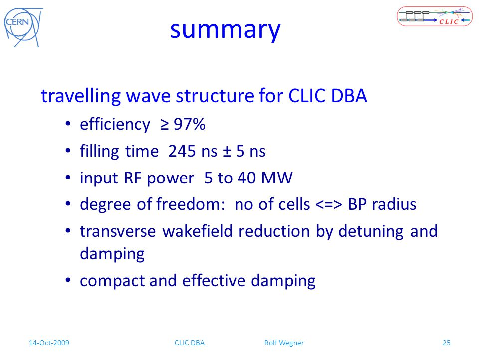 14-Oct-2009CLIC DBA Rolf Wegner25 summary travelling wave structure for CLIC DBA efficiency ≥ 97% filling time 245 ns ± 5 ns input RF power 5 to 40 MW degree of freedom: no of cells BP radius transverse wakefield reduction by detuning and damping compact and effective damping
