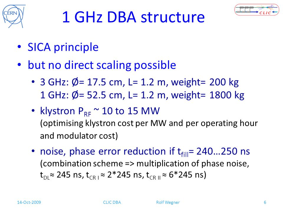 14-Oct-2009CLIC DBA Rolf Wegner6 1 GHz DBA structure SICA principle but no direct scaling possible 3 GHz: Ø= 17.5 cm, L= 1.2 m, weight= 200 kg 1 GHz: Ø= 52.5 cm, L= 1.2 m, weight= 1800 kg klystron P RF ~ 10 to 15 MW (optimising klystron cost per MW and per operating hour and modulator cost) noise, phase error reduction if t fill = 240…250 ns (combination scheme => multiplication of phase noise, t DL ≈ 245 ns, t CR I ≈ 2*245 ns, t CR II ≈ 6*245 ns)