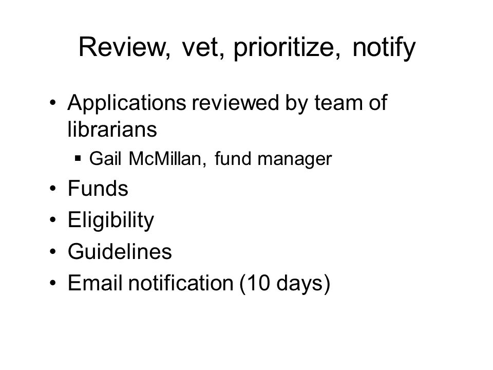 Review, vet, prioritize, notify Applications reviewed by team of librarians  Gail McMillan, fund manager Funds Eligibility Guidelines Email notification (10 days)