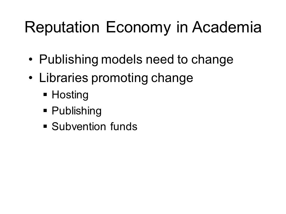 Reputation Economy in Academia Publishing models need to change Libraries promoting change  Hosting  Publishing  Subvention funds
