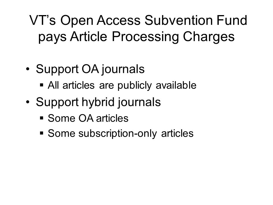 VT's Open Access Subvention Fund pays Article Processing Charges Support OA journals  All articles are publicly available Support hybrid journals  Some OA articles  Some subscription-only articles