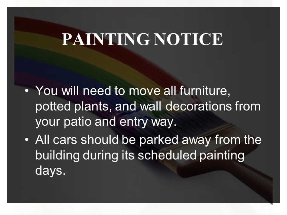 PAINTING NOTICE You will need to move all furniture, potted plants, and wall decorations from your patio and entry way. All cars should be parked away