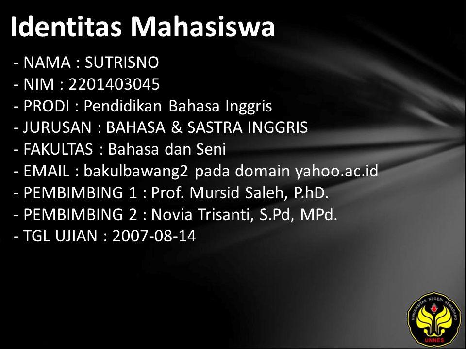 Identitas Mahasiswa - NAMA : SUTRISNO - NIM : 2201403045 - PRODI : Pendidikan Bahasa Inggris - JURUSAN : BAHASA & SASTRA INGGRIS - FAKULTAS : Bahasa dan Seni - EMAIL : bakulbawang2 pada domain yahoo.ac.id - PEMBIMBING 1 : Prof.