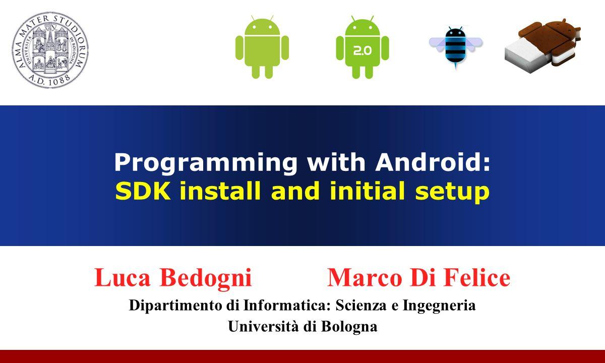 Programming with Android: SDK install and initial setup Luca Bedogni Marco Di Felice Dipartimento di Informatica: Scienza e Ingegneria Università di Bologna