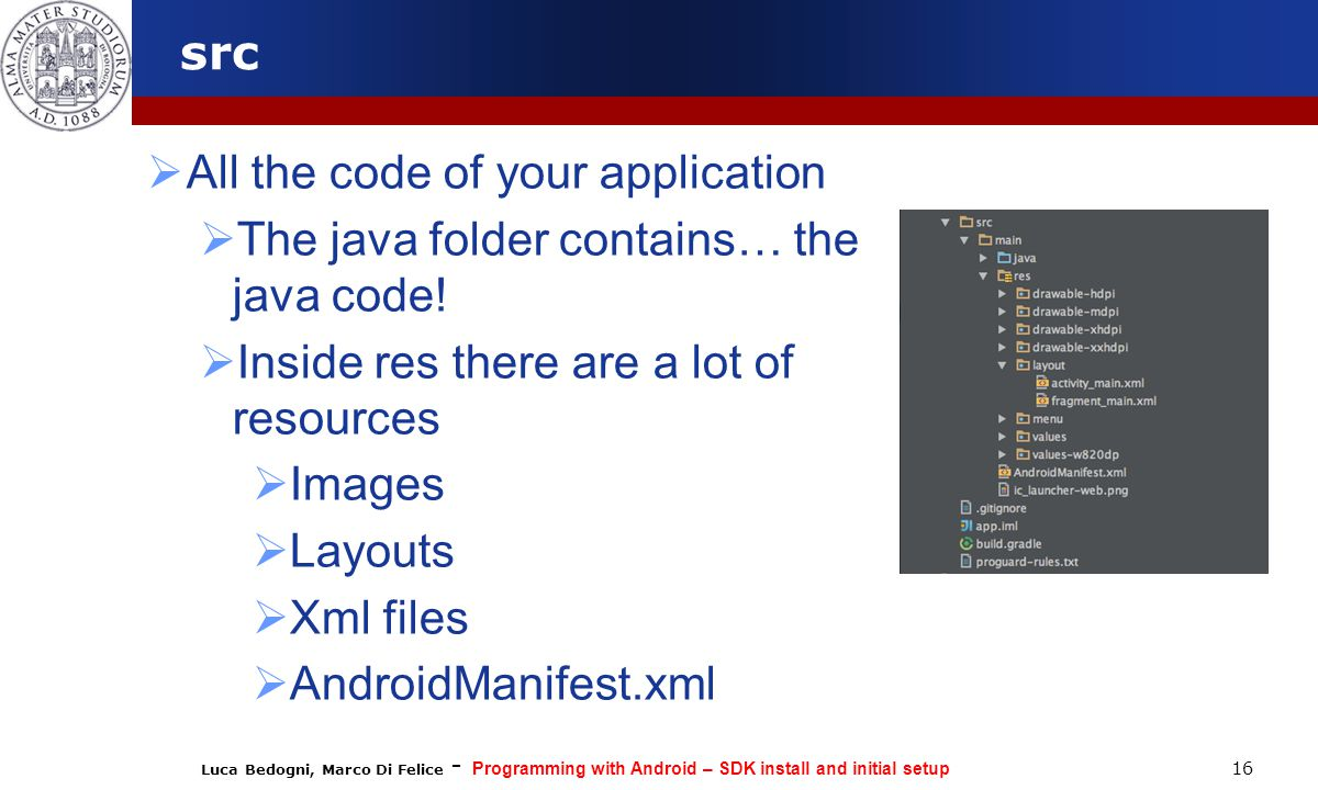 Luca Bedogni, Marco Di Felice - Programming with Android – SDK install and initial setup 16 src  All the code of your application  The java folder contains… the java code.