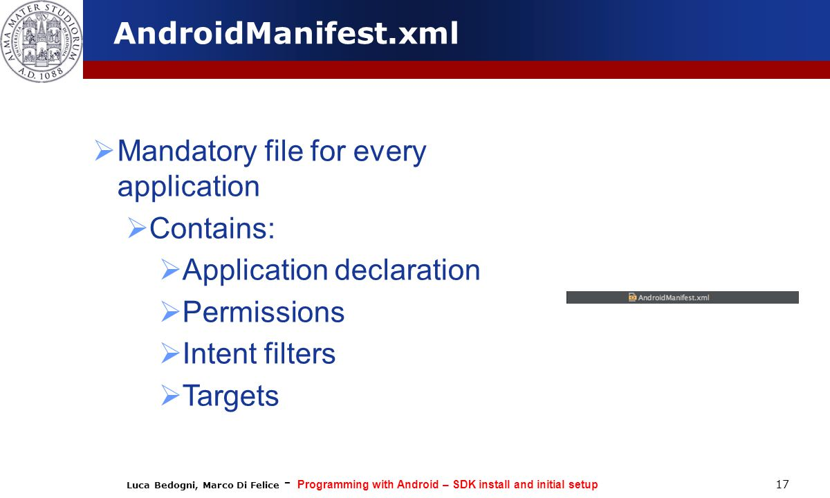 Luca Bedogni, Marco Di Felice - Programming with Android – SDK install and initial setup 17 AndroidManifest.xml  Mandatory file for every application  Contains:  Application declaration  Permissions  Intent filters  Targets
