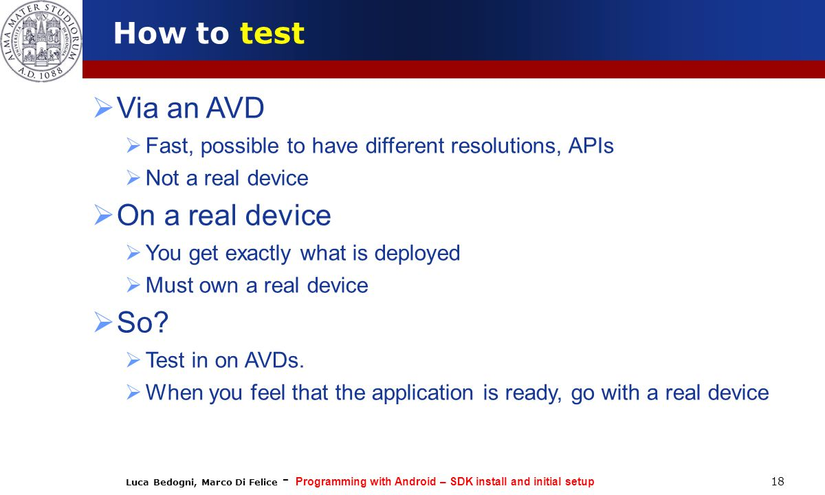 Luca Bedogni, Marco Di Felice - Programming with Android – SDK install and initial setup 18 How to test  Via an AVD  Fast, possible to have different resolutions, APIs  Not a real device  On a real device  You get exactly what is deployed  Must own a real device  So.