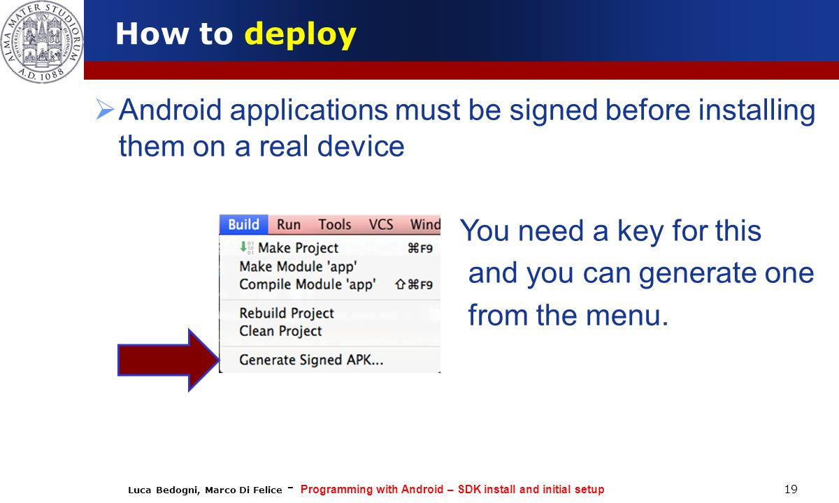 Luca Bedogni, Marco Di Felice - Programming with Android – SDK install and initial setup 19 How to deploy  Android applications must be signed before installing them on a real device  You need a key for this  and you can generate one  from the menu.