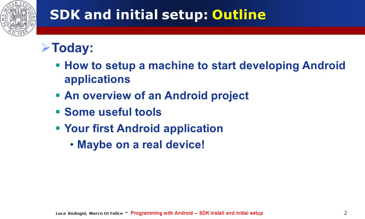 Luca Bedogni, Marco Di Felice - Programming with Android – SDK install and initial setup 2 SDK and initial setup: Outline  Today:  How to setup a machine to start developing Android applications  An overview of an Android project  Some useful tools  Your first Android application Maybe on a real device!