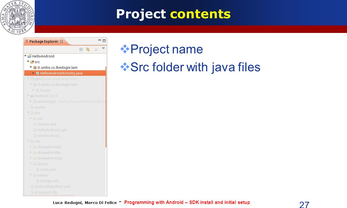 Luca Bedogni, Marco Di Felice - Programming with Android – SDK install and initial setup 27 Project contents  Project name  Src folder with java files