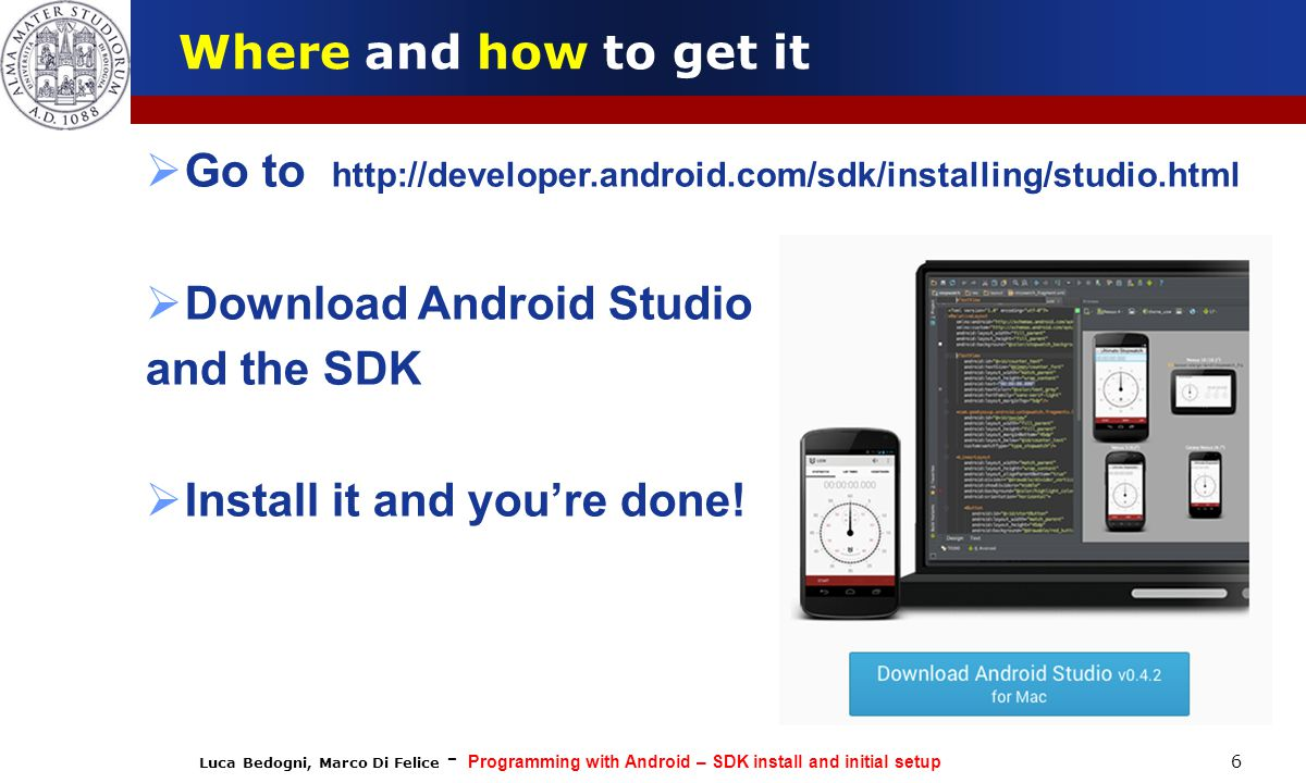 Luca Bedogni, Marco Di Felice - Programming with Android – SDK install and initial setup 6 Where and how to get it  Go to http://developer.android.com/sdk/installing/studio.html  Download Android Studio and the SDK  Install it and you're done!