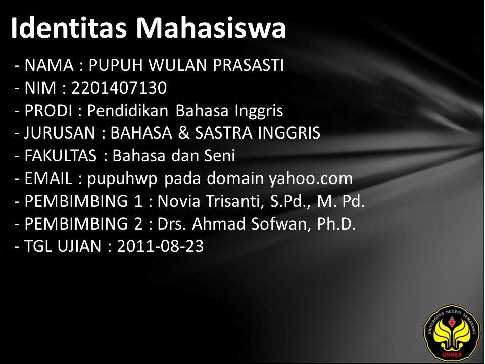 Identitas Mahasiswa - NAMA : PUPUH WULAN PRASASTI - NIM : 2201407130 - PRODI : Pendidikan Bahasa Inggris - JURUSAN : BAHASA & SASTRA INGGRIS - FAKULTAS : Bahasa dan Seni - EMAIL : pupuhwp pada domain yahoo.com - PEMBIMBING 1 : Novia Trisanti, S.Pd., M.