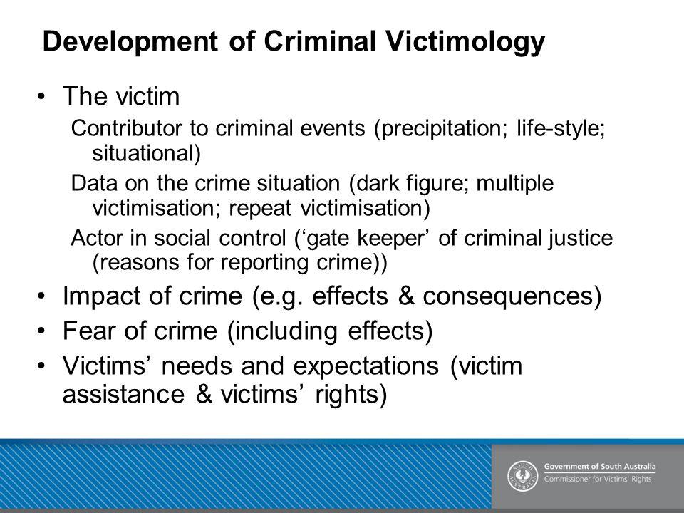 Development of Criminal Victimology The victim Contributor to criminal events (precipitation; life-style; situational) Data on the crime situation (da