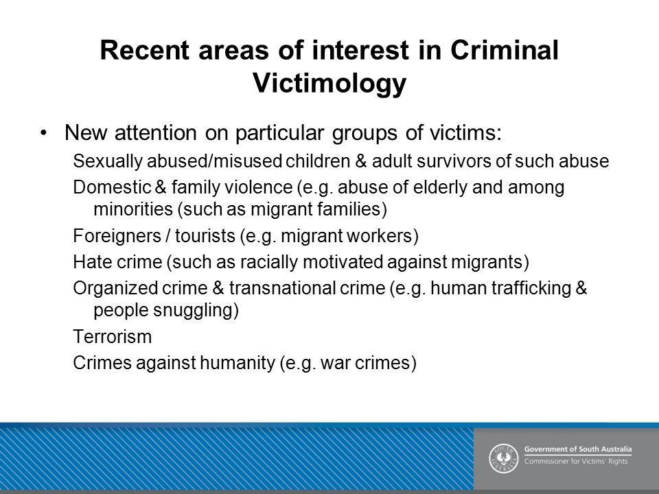 Recent areas of interest in Criminal Victimology New attention on particular groups of victims: Sexually abused/misused children & adult survivors of