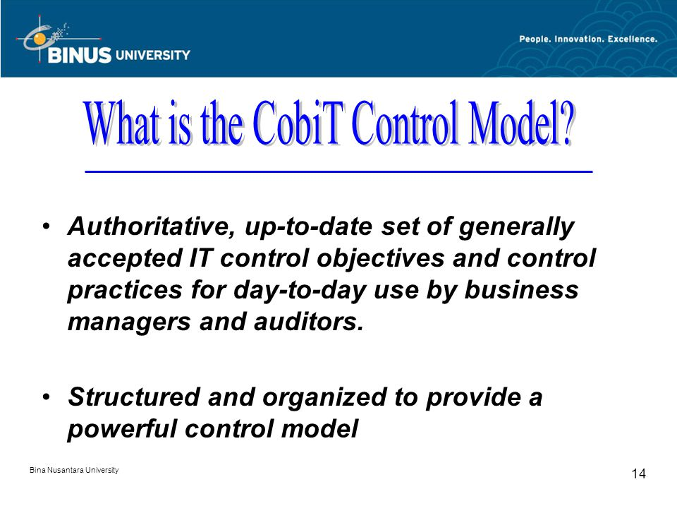 Bina Nusantara University 13 CobiT CobiT's Control Objectives and Management Guidelines are valuable IT governance tools that help in the understanding and management of risks and benefits associated with information integrity, security and availability and the management of related IT.