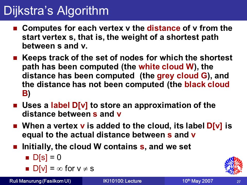 27 Ruli Manurung (Fasilkom UI)IKI10100: Lecture10 th May 2007 Dijkstra's Algorithm Computes for each vertex v the distance of v from the start vertex s, that is, the weight of a shortest path between s and v.