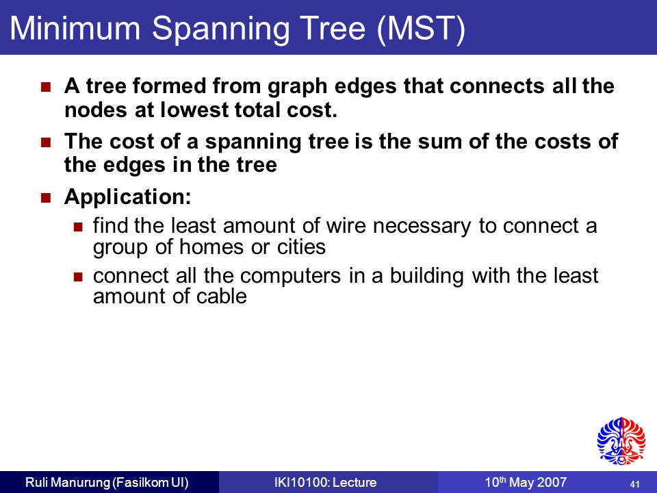41 Ruli Manurung (Fasilkom UI)IKI10100: Lecture10 th May 2007 Minimum Spanning Tree (MST) A tree formed from graph edges that connects all the nodes at lowest total cost.