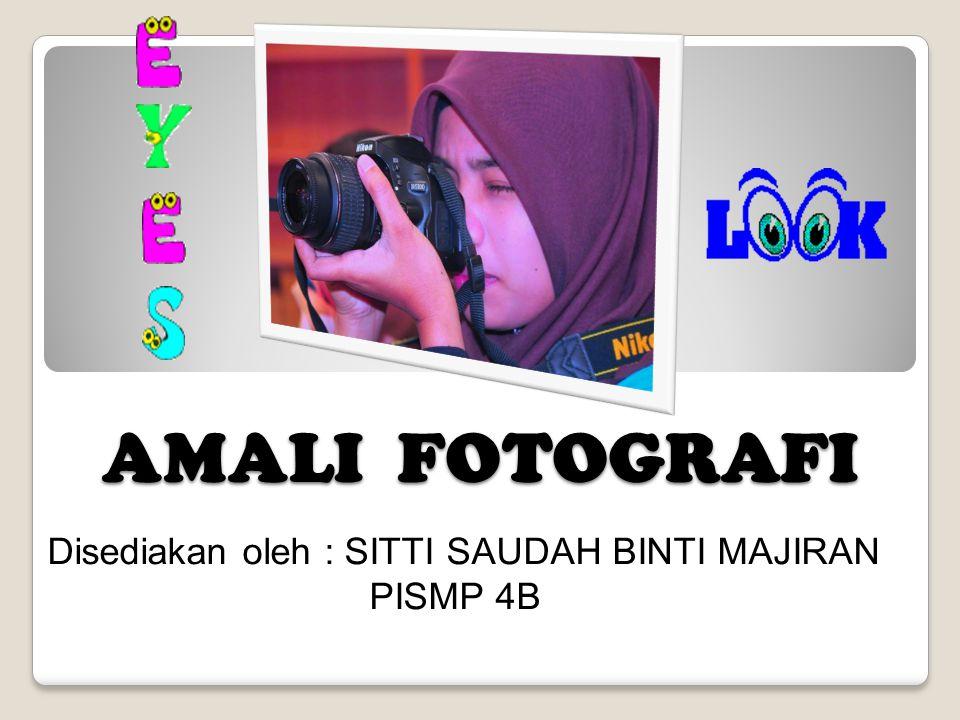 AMALI FOTOGRAFI Disediakan oleh : SITTI SAUDAH BINTI MAJIRAN PISMP 4B