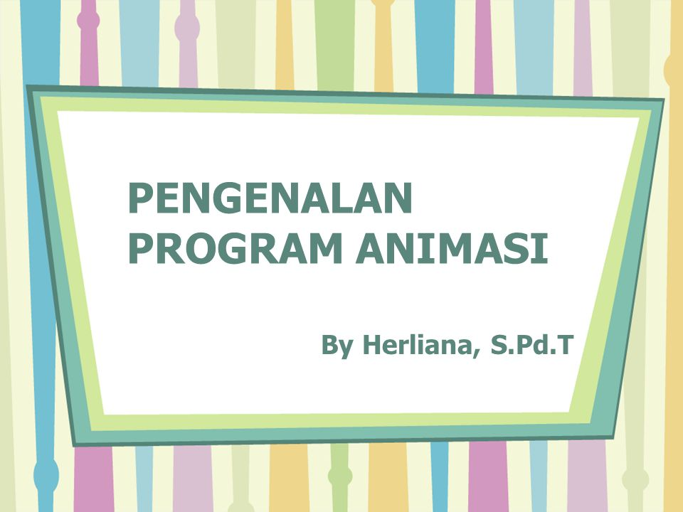 PENGENALAN PROGRAM ANIMASI By Herliana, S.Pd.T