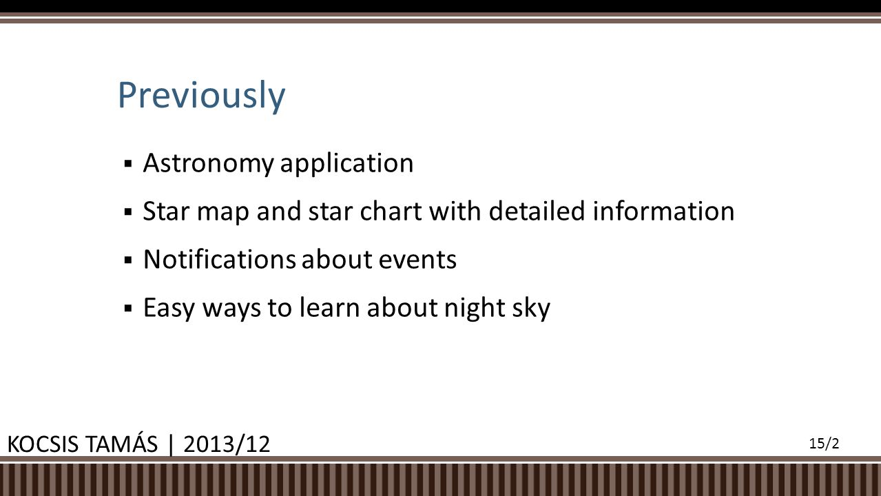  Astronomy application  Star map and star chart with detailed information  Notifications about events  Easy ways to learn about night sky Previously KOCSIS TAMÁS | 2013/12 15/2