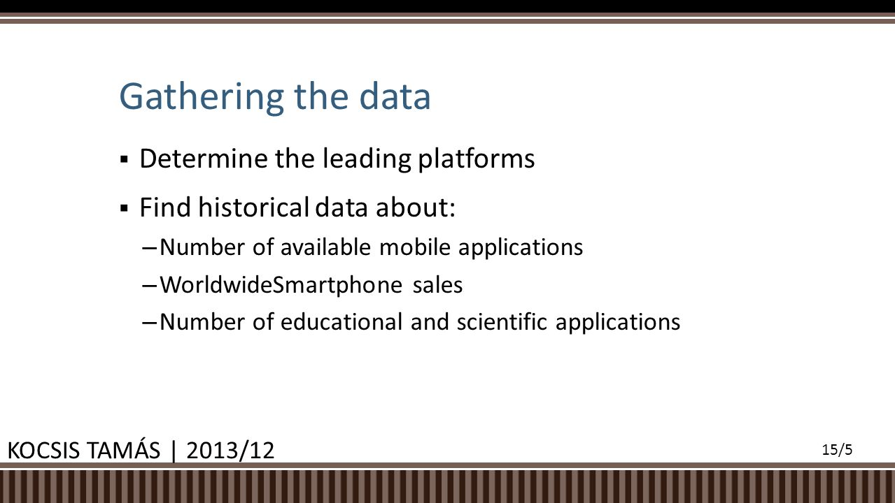  Determine the leading platforms  Find historical data about: – Number of available mobile applications – WorldwideSmartphone sales – Number of educ