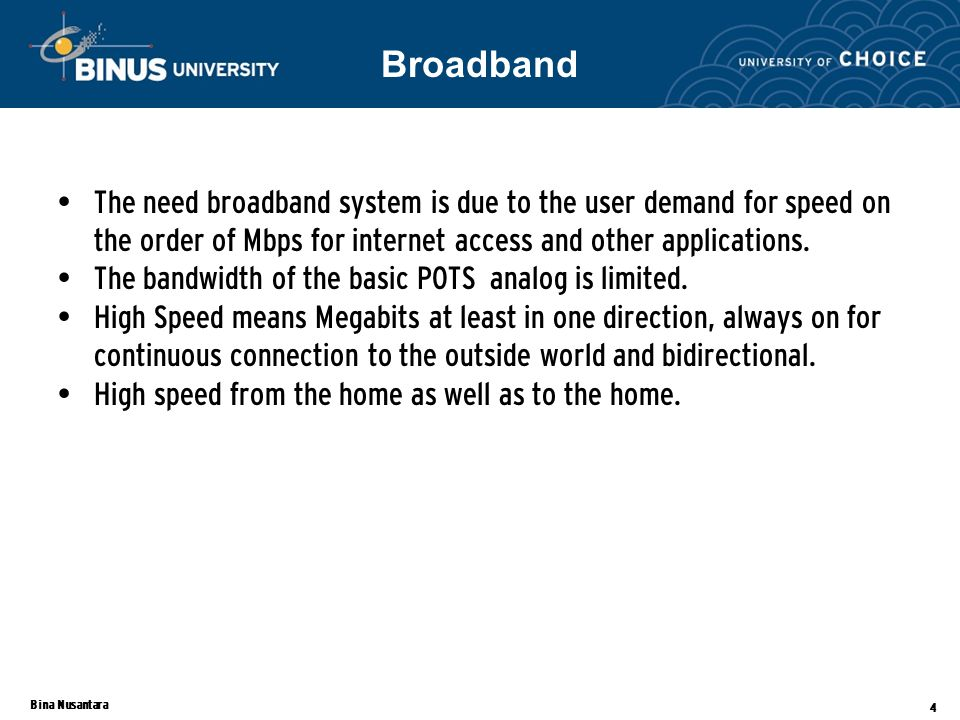 Bina Nusantara 4 The need broadband system is due to the user demand for speed on the order of Mbps for internet access and other applications.